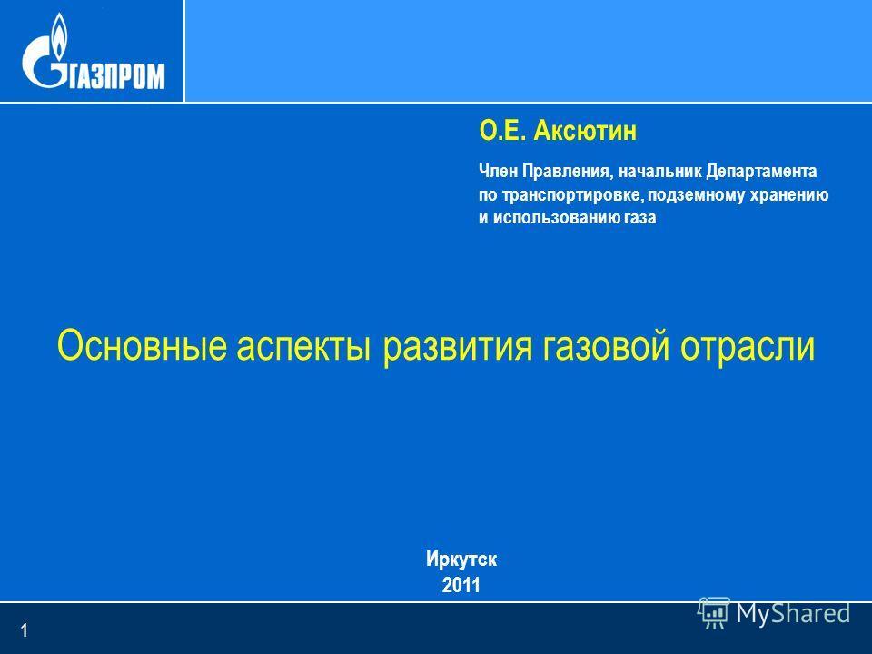 1 Основные аспекты развития газовой отрасли О.Е. Аксютин Член Правления, начальник Департамента по транспортировке, подземному хранению и использованию газа Иркутск 2011