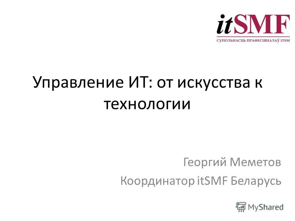 Управление ИТ: от искусства к технологии Георгий Меметов Координатор itSMF Беларусь