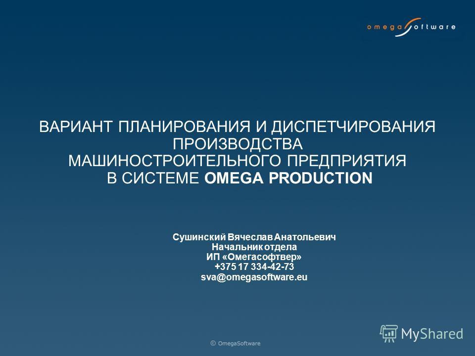 ВАРИАНТ ПЛАНИРОВАНИЯ И ДИСПЕТЧИРОВАНИЯ ПРОИЗВОДСТВА МАШИНОСТРОИТЕЛЬНОГО ПРЕДПРИЯТИЯ В СИСТЕМЕ OMEGA PRODUCTION Сушинский Вячеслав Анатольевич Начальник отдела ИП «Омегасофтвер» +375 17 334-42-73 sva@omegasoftware.eu