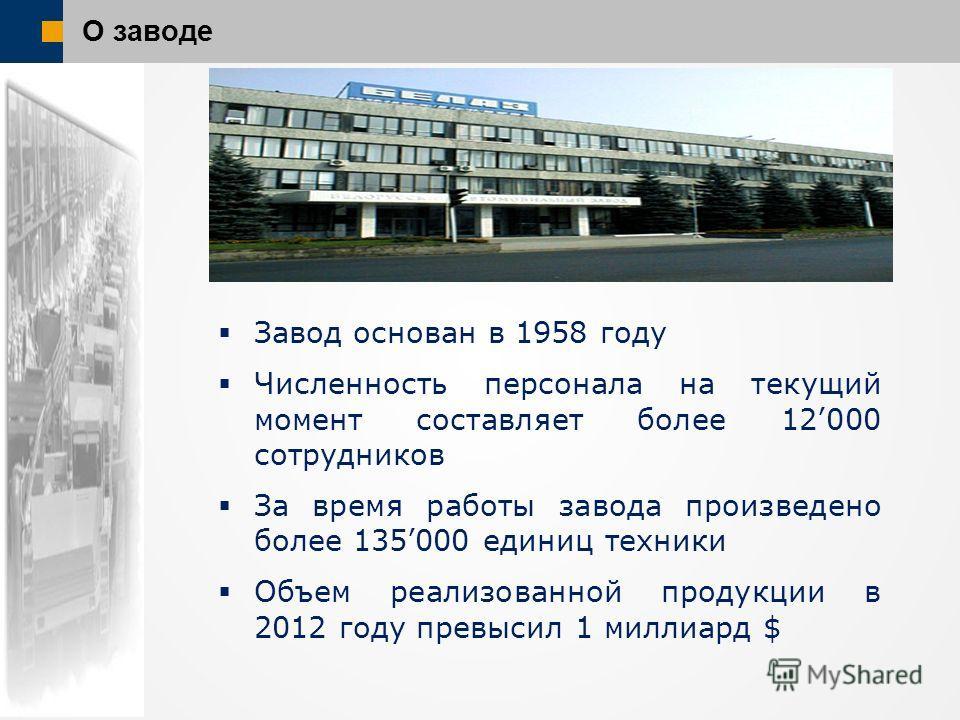 О заводе Завод основан в 1958 году Численность персонала на текущий момент составляет более 12000 сотрудников За время работы завода произведено более 135000 единиц техники Объем реализованной продукции в 2012 году превысил 1 миллиард $