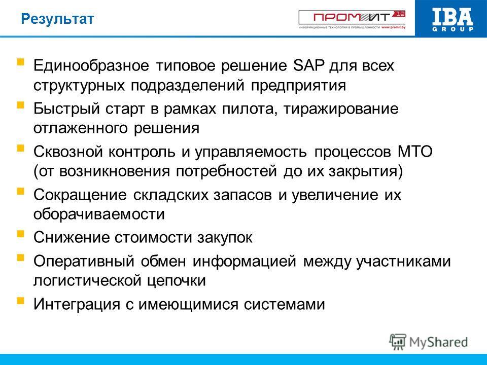 Результат Единообразное типовое решение SAP для всех структурных подразделений предприятия Быстрый старт в рамках пилота, тиражирование отлаженного решения Сквозной контроль и управляемость процессов МТО (от возникновения потребностей до их закрытия)