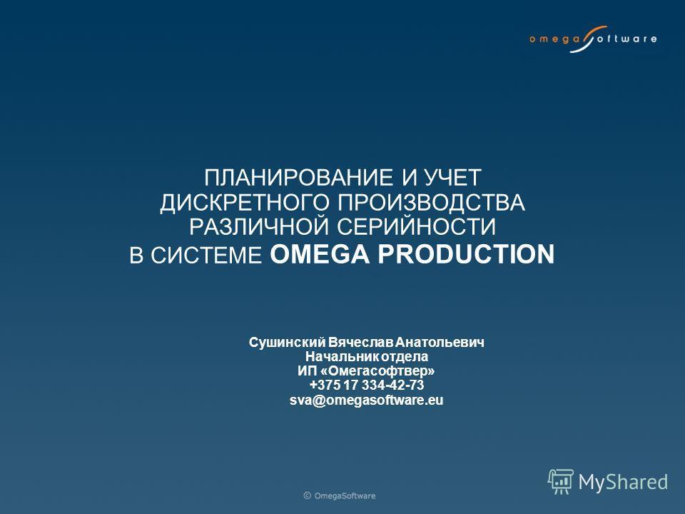 ПЛАНИРОВАНИЕ И УЧЕТ ДИСКРЕТНОГО ПРОИЗВОДСТВА РАЗЛИЧНОЙ СЕРИЙНОСТИ В СИСТЕМЕ OMEGA PRODUCTION Сушинский Вячеслав Анатольевич Начальник отдела ИП «Омегасофтвер» +375 17 334-42-73 sva@omegasoftware.eu