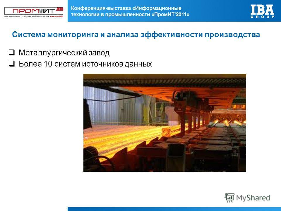 Система мониторинга и анализа эффективности производства Металлургический завод Более 10 систем источников данных
