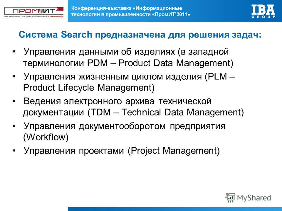 Система Search предназначена для решения задач: Управления данными об изделиях (в западной терминологии PDM – Product Data Management) Управления жизненным циклом изделия (PLM – Product Lifecycle Management) Ведения электронного архива технической до