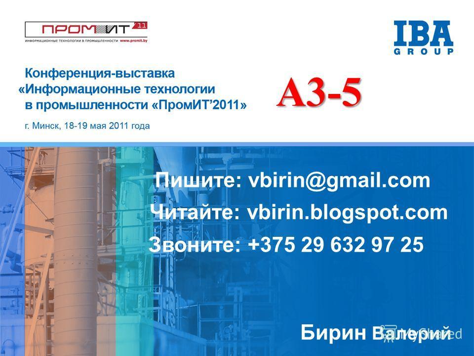 Бирин Валерий Пишите: vbirin@gmail.com Читайте: vbirin.blogspot.com Звоните: +375 29 632 97 25 A3-5