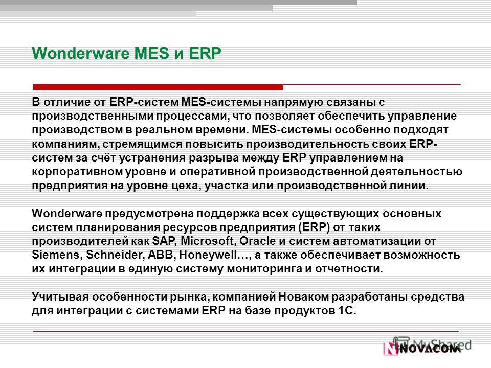 Wonderware MES и ERP В отличие от ERP-систем MES-системы напрямую связаны с производственными процессами, что позволяет обеспечить управление производством в реальном времени. MES-системы особенно подходят компаниям, стремящимся повысить производител