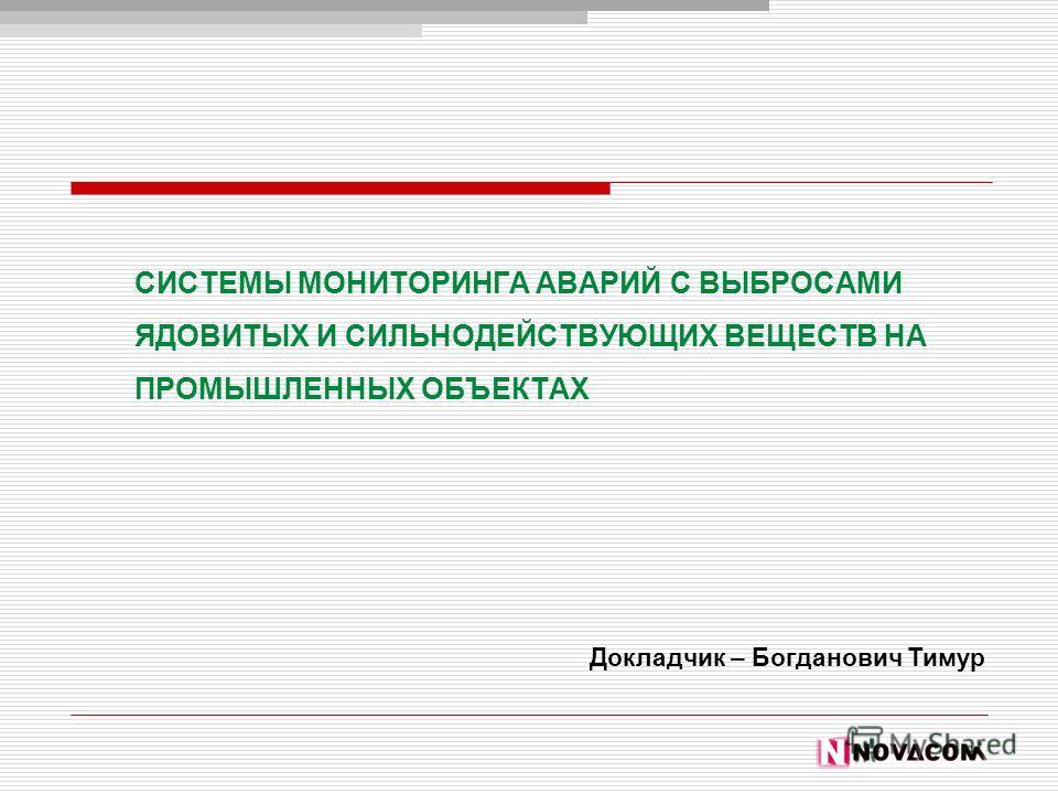 СИСТЕМЫ МОНИТОРИНГА АВАРИЙ С ВЫБРОСАМИ ЯДОВИТЫХ И СИЛЬНОДЕЙСТВУЮЩИХ ВЕЩЕСТВ НА ПРОМЫШЛЕННЫХ ОБЪЕКТАХ Докладчик – Богданович Тимур