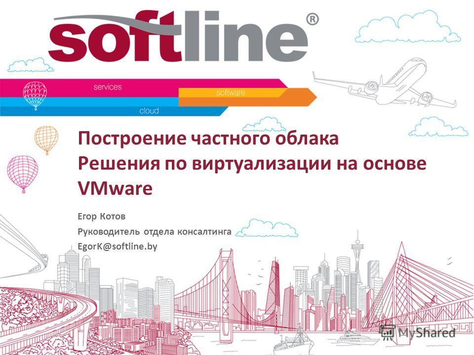 Построение частного облака Решения по виртуализации на основе VMware Егор Котов Руководитель отдела консалтинга EgorK@softline.by