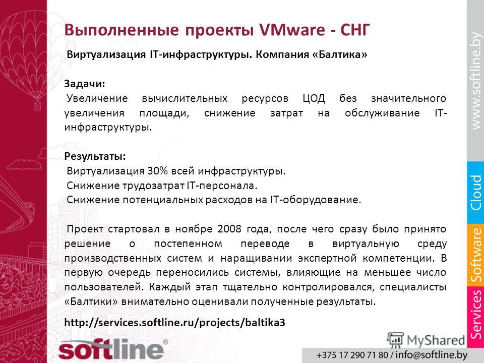 Выполненные проекты VMware - СНГ Виртуализация IT-инфраструктуры. Компания «Балтика» Задачи: Увеличение вычислительных ресурсов ЦОД без значительного увеличения площади, снижение затрат на обслуживание IT- инфраструктуры. Результаты: Виртуализация 30