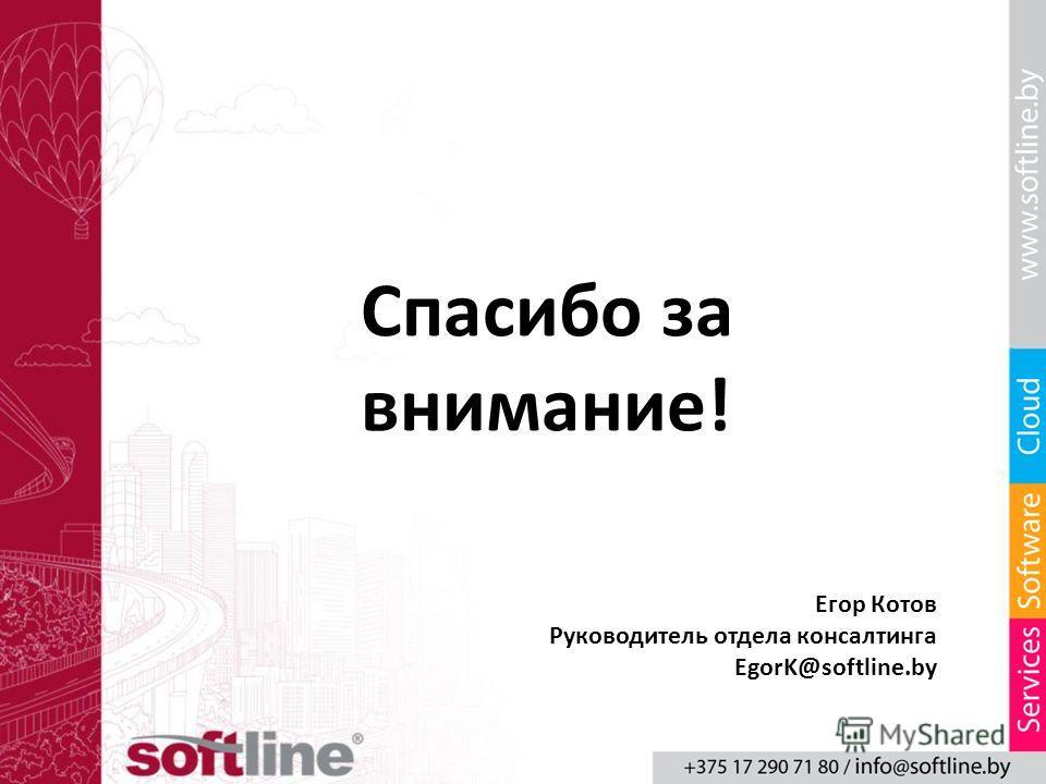 Егор Котов Руководитель отдела консалтинга EgorK@softline.by Спасибо за внимание!