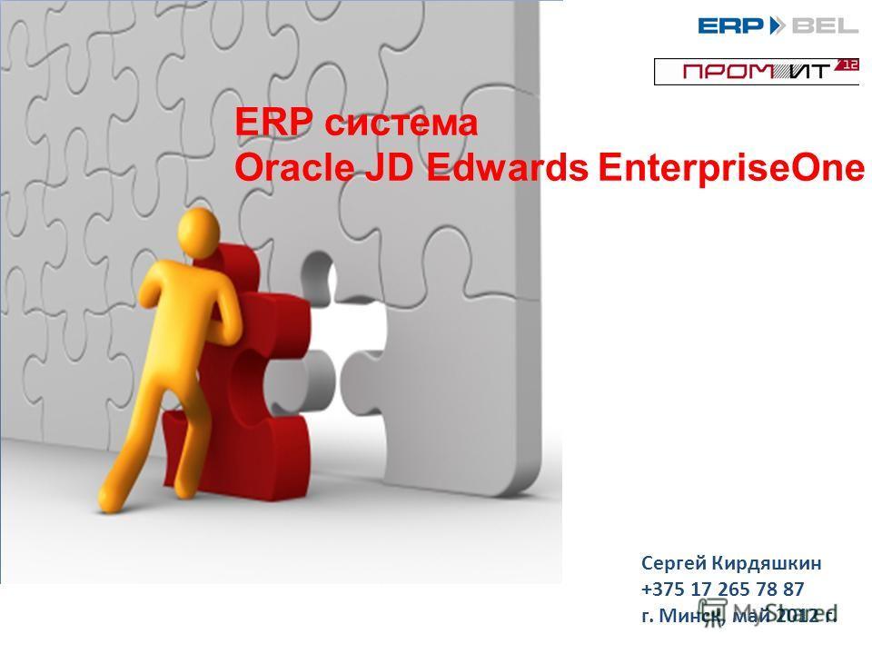 ERP система Oracle JD Edwards EnterpriseOne Сергей Кирдяшкин +375 17 265 78 87 г. Минск, май 2012 г.