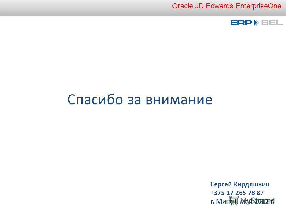 Oracle JD Edwards EnterpriseOne Сергей Кирдяшкин +375 17 265 78 87 г. Минск, май 2012 г. Спасибо за внимание