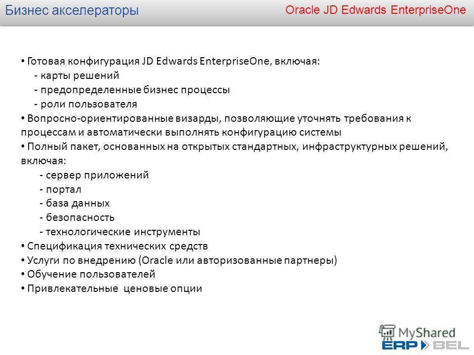 Oracle JD Edwards EnterpriseOne Бизнес акселераторы Готовая конфигурация JD Edwards EnterpriseOne, включая: - карты решений - предопределенные бизнес процессы - роли пользователя Вопросно-ориентированные визарды, позволяющие уточнять требования к про