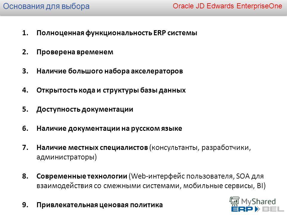 Oracle JD Edwards EnterpriseOne Основания для выбора 1.Полноценная функциональность ERP системы 2.Проверена временем 3.Наличие большого набора акселераторов 4.Открытость кода и структуры базы данных 5.Доступность документации 6.Наличие документации н