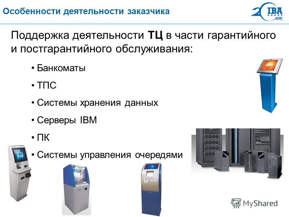 Особенности деятельности заказчика Поддержка деятельности ТЦ в части гарантийного и постгарантийного обслуживания: Банкоматы ТПС Системы хранения данных Серверы IBM ПК Системы управления очередями