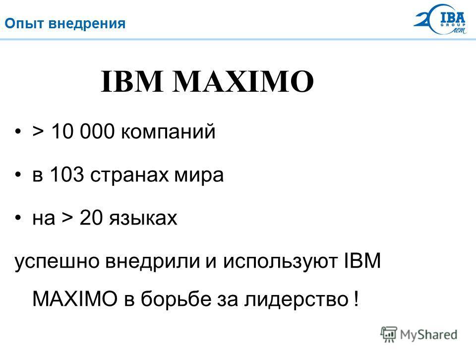 Опыт внедрения > 10 000 компаний в 103 странах мира на > 20 языках успешно внедрили и используют IBM MAXIMO в борьбе за лидерство ! IBM MAXIMO