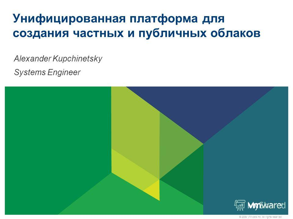 © 2009 VMware Inc. All rights reserved Унифицированная платформа для создания частных и публичных облаков Alexander Kupchinetsky Systems Engineer