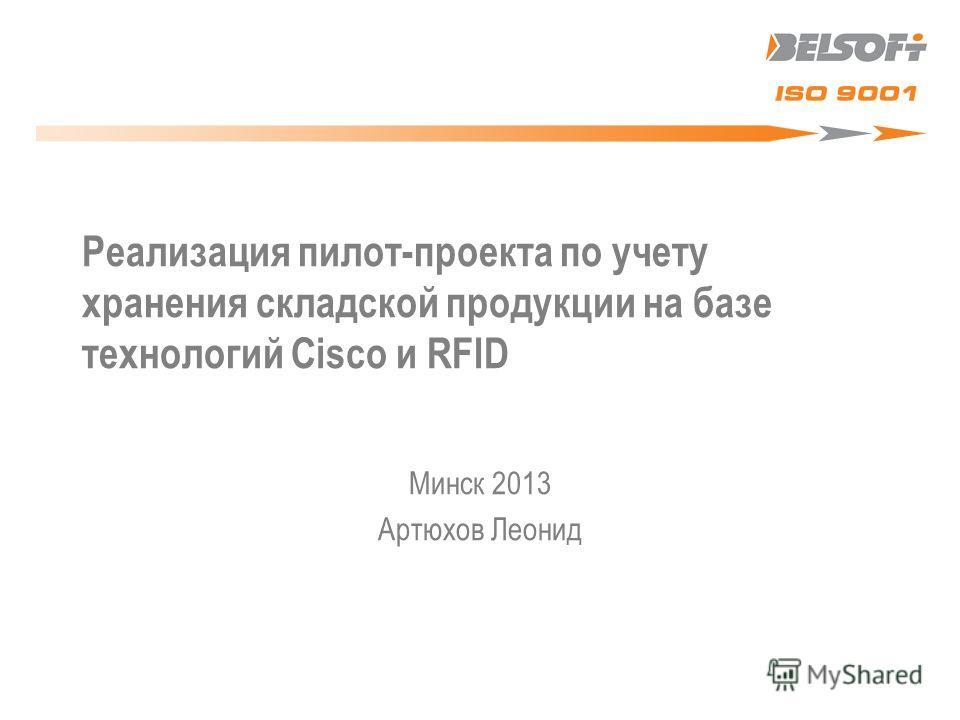 Реализация пилот-проекта по учету хранения складской продукции на базе технологий Cisco и RFID Минск 2013 Артюхов Леонид