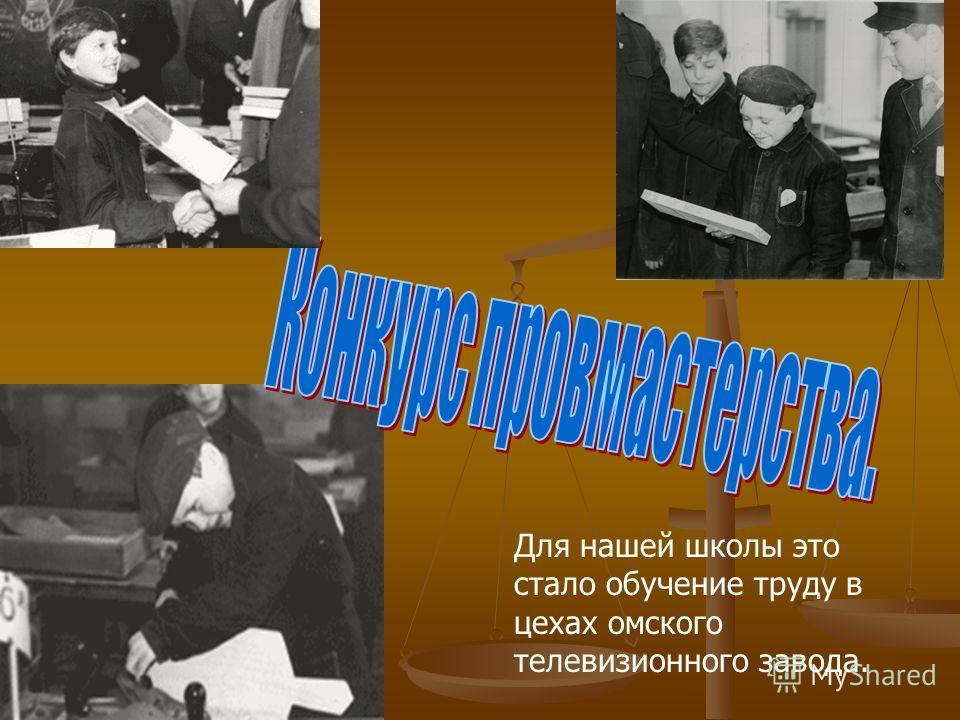 Для нашей школы это стало обучение труду в цехах омского телевизионного завода.