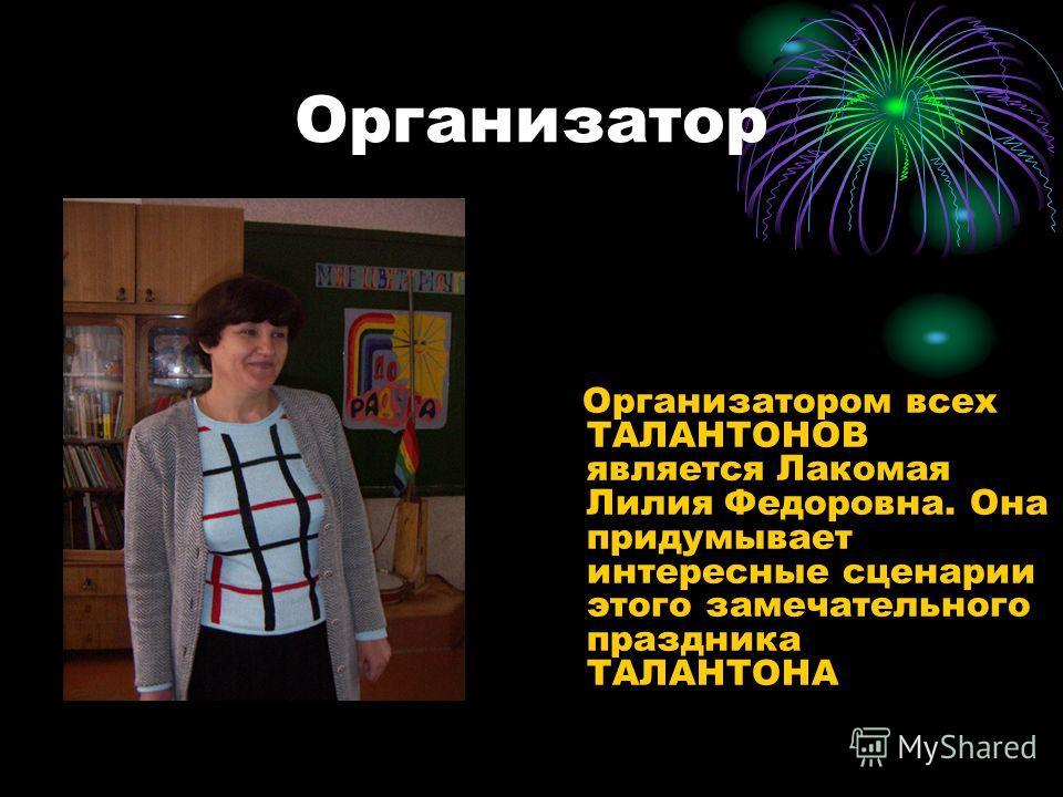 Организатор Организатором всех ТАЛАНТОНОВ является Лакомая Лилия Федоровна. Она придумывает интересные сценарии этого замечательного праздника ТАЛАНТОНА