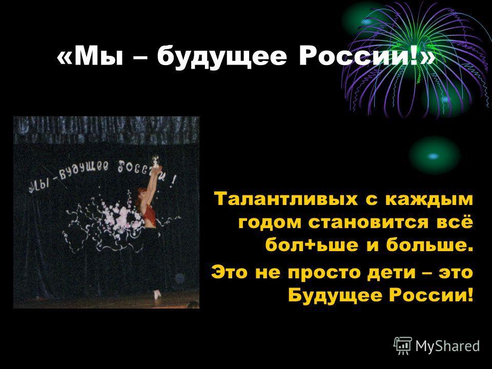 «Мы – будущее России!» Талантливых с каждым годом становится всё бол+ьше и больше. Это не просто дети – это Будущее России!