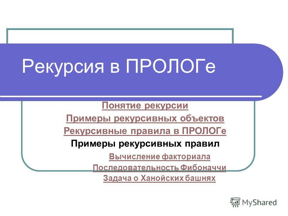Рекурсия в ПРОЛОГе Понятие рекурсии Примеры рекурсивных объектов Рекурсивные правила в ПРОЛОГе Примеры рекурсивных правил Вычисление факториала Последовательность Фибоначчи Задача о Ханойских башнях