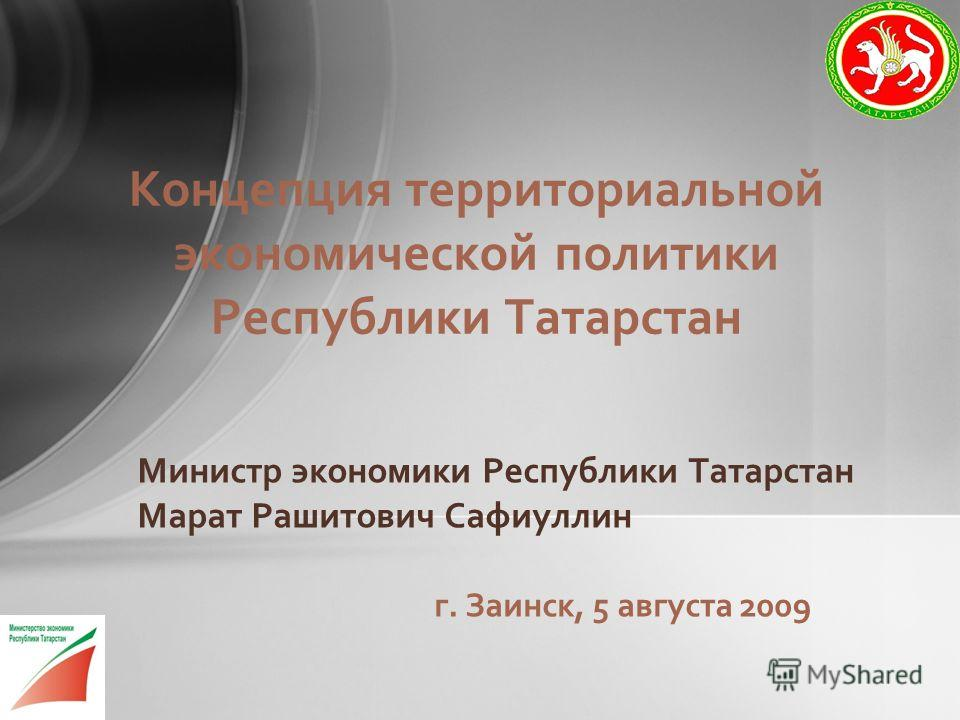 Министр экономики Республики Татарстан Марат Рашитович Сафиуллин г. Заинск, 5 августа 2009 Концепция территориальной экономической политики Республики Татарстан