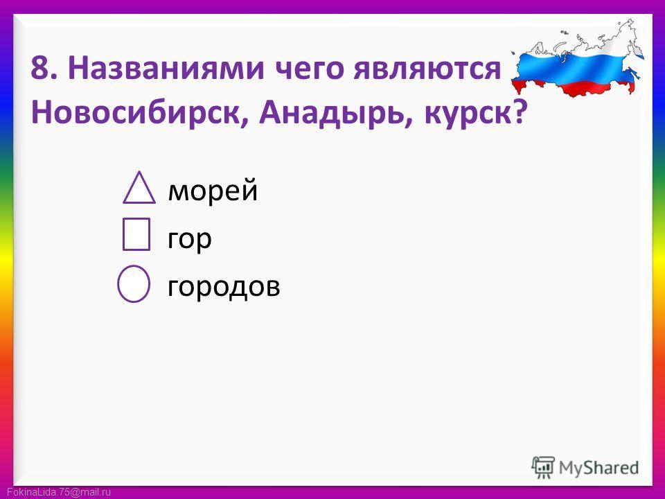FokinaLida.75@mail.ru 8. Названиями чего являются Новосибирск, Анадырь, курск? морей гор городов