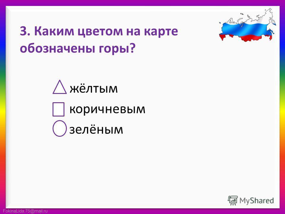 FokinaLida.75@mail.ru 3. Каким цветом на карте обозначены горы? жёлтым коричневым зелёным