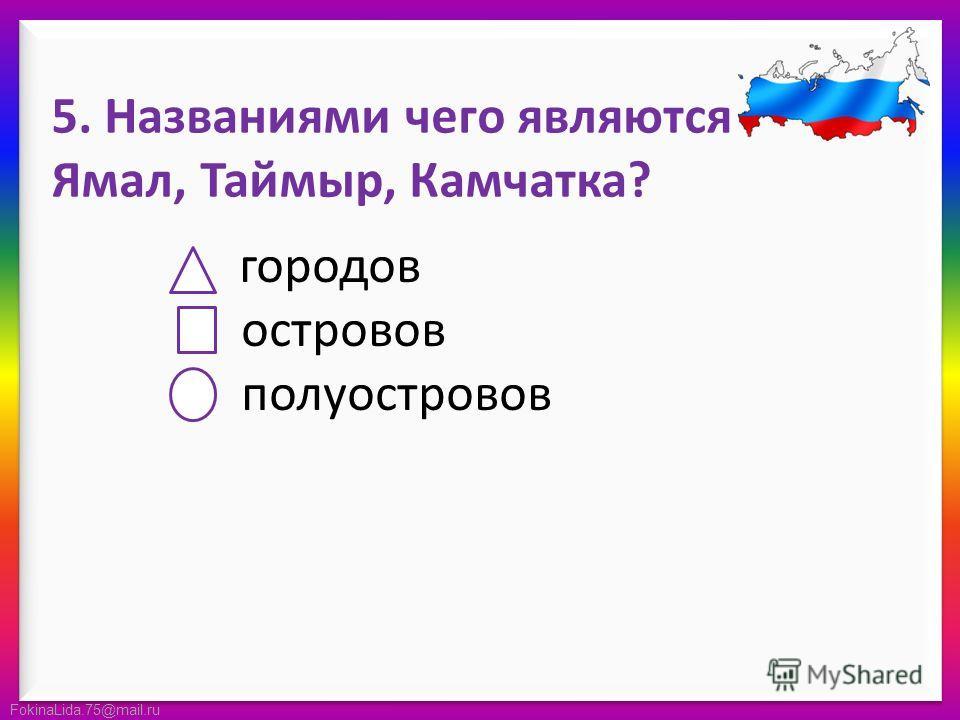 FokinaLida.75@mail.ru 5. Названиями чего являются Ямал, Таймыр, Камчатка? городов островов полуостровов