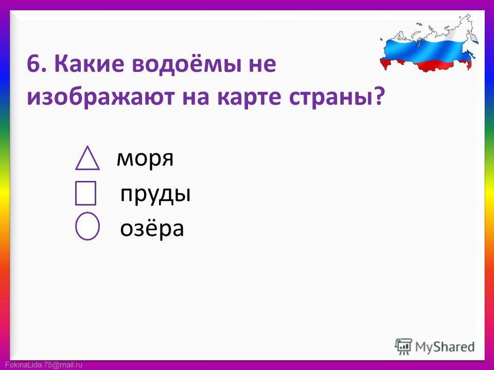 FokinaLida.75@mail.ru 6. Какие водоёмы не изображают на карте страны? моря пруды озёра