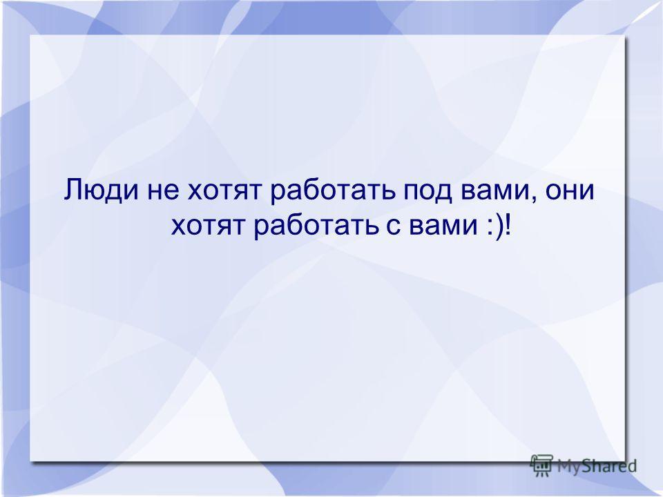 Люди не хотят работать под вами, они хотят работать с вами :)!