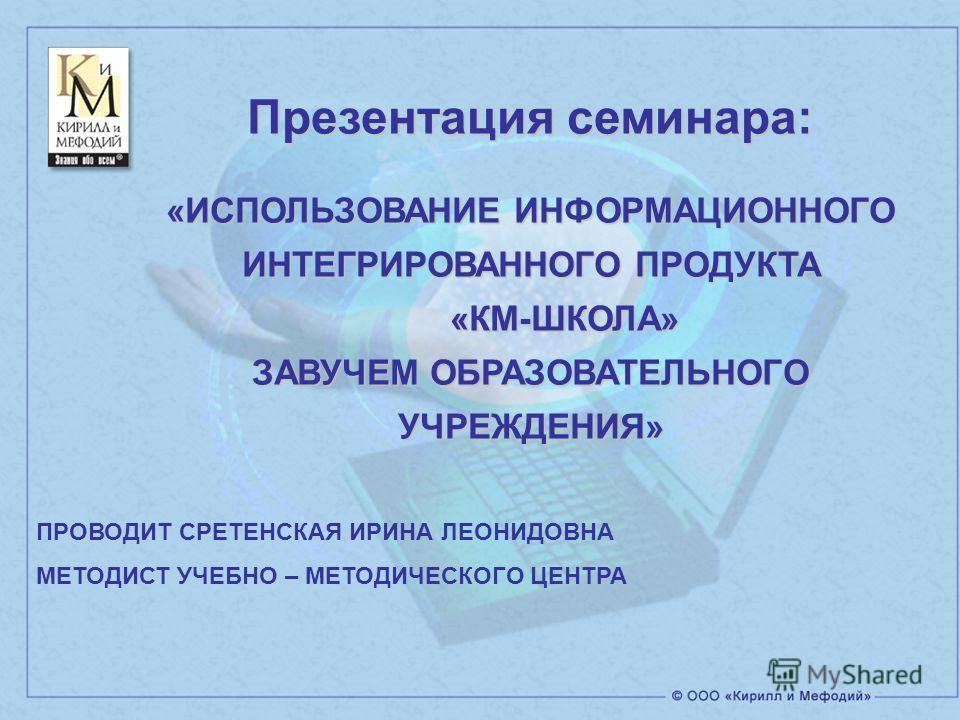 ПРОВОДИТ СРЕТЕНСКАЯ ИРИНА ЛЕОНИДОВНА МЕТОДИСТ УЧЕБНО – МЕТОДИЧЕСКОГО ЦЕНТРА Презентация семинара: «ИСПОЛЬЗОВАНИЕ ИНФОРМАЦИОННОГО ИНТЕГРИРОВАННОГО ПРОДУКТА «КМ-ШКОЛА» «КМ-ШКОЛА» ЗАВУЧЕМ ОБРАЗОВАТЕЛЬНОГО УЧРЕЖДЕНИЯ»