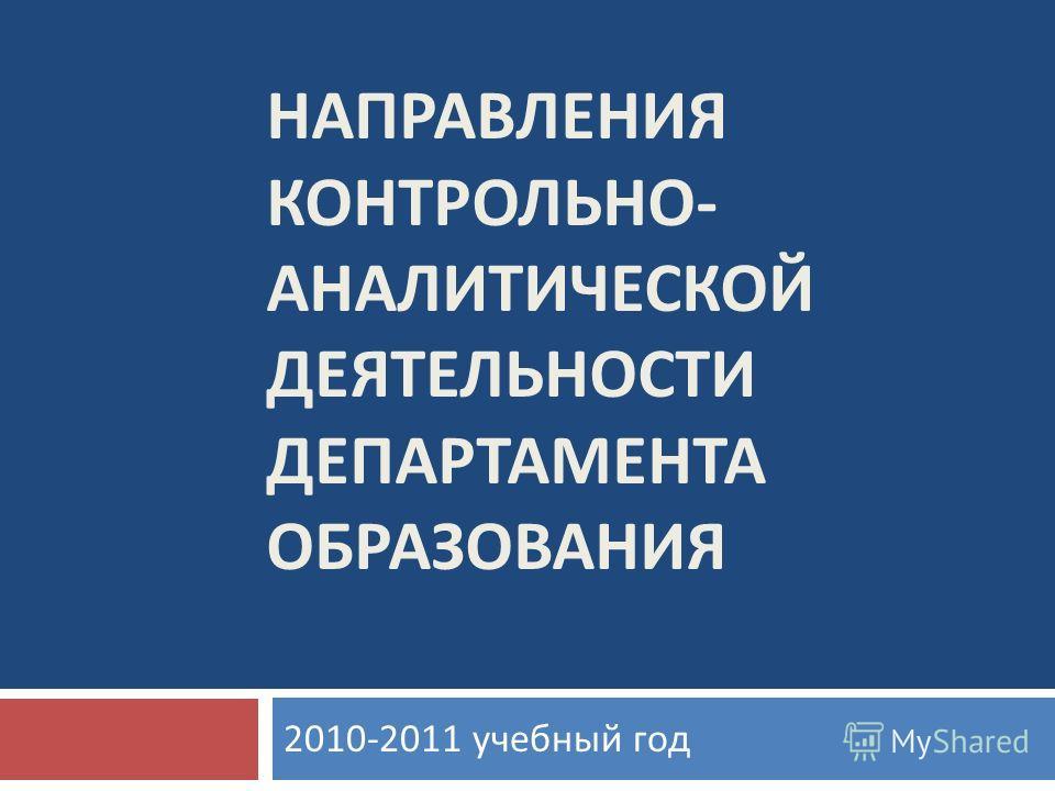 НАПРАВЛЕНИЯ КОНТРОЛЬНО - АНАЛИТИЧЕСКОЙ ДЕЯТЕЛЬНОСТИ ДЕПАРТАМЕНТА ОБРАЗОВАНИЯ 2010-2011 учебный год