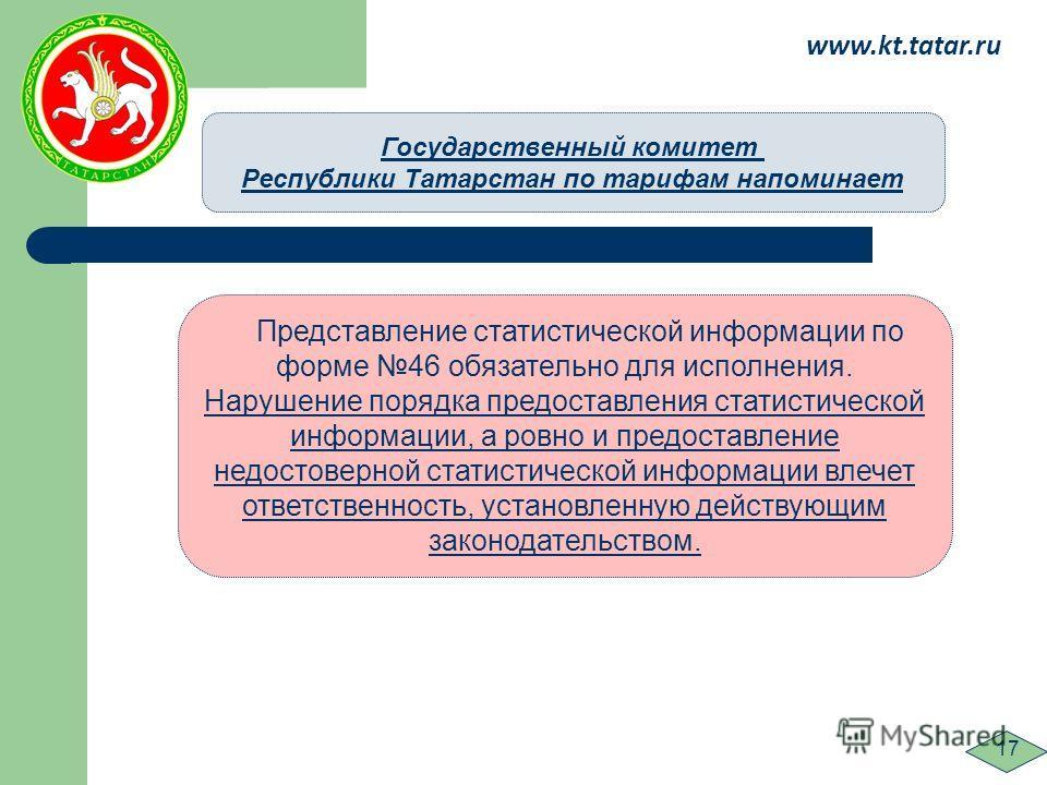 www.kt.tatar.ru 17 Представление статистической информации по форме 46 обязательно для исполнения. Нарушение порядка предоставления статистической информации, а ровно и предоставление недостоверной статистической информации влечет ответственность, ус