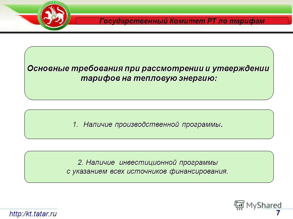 http:/kt.tatar.ru 7 Государственный Комитет РТ по тарифам Основные требования при рассмотрении и утверждении тарифов на тепловую энергию: 1.Наличие производственной программы 1.Наличие производственной программы. 2. Наличие инвестиционной программы с