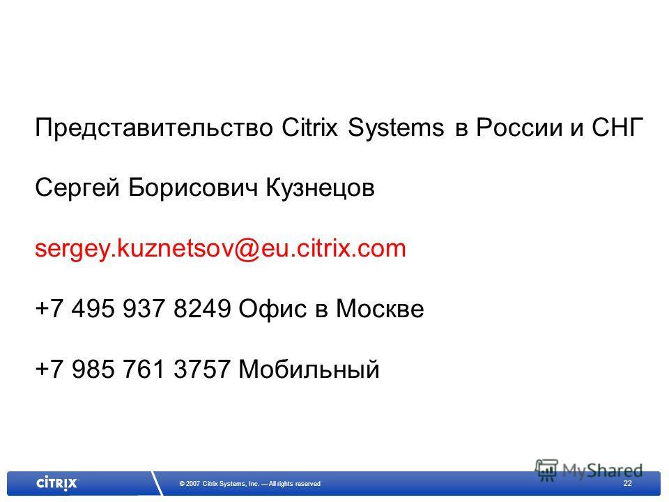 22 © 2007 Citrix Systems, Inc. All rights reserved Представительство Citrix Systems в России и СНГ Сергей Борисович Кузнецов sergey.kuznetsov@eu.citrix.com +7 495 937 8249 Офис в Москве +7 985 761 3757 Мобильный