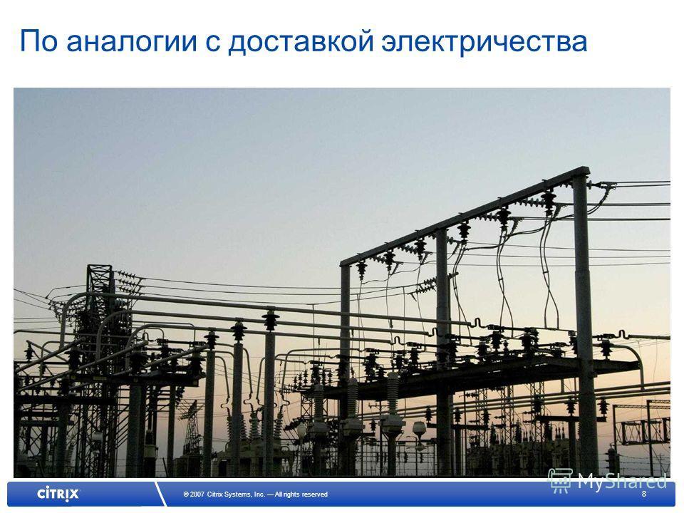 8 © 2007 Citrix Systems, Inc. All rights reserved По аналогии с доставкой электричества