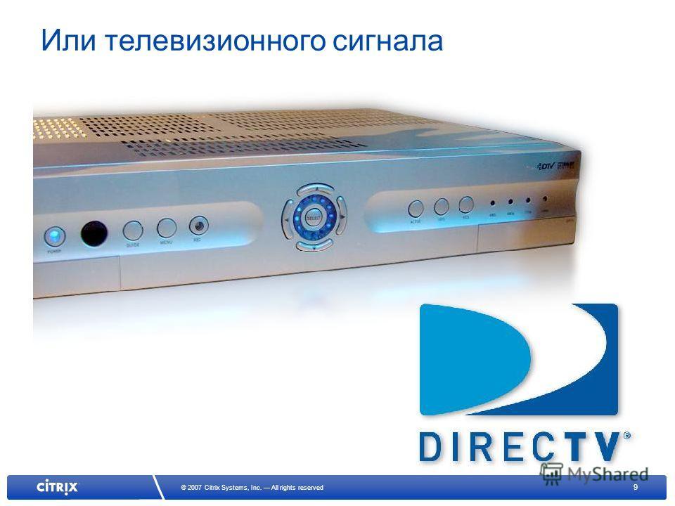9 © 2007 Citrix Systems, Inc. All rights reserved Или телевизионного сигнала