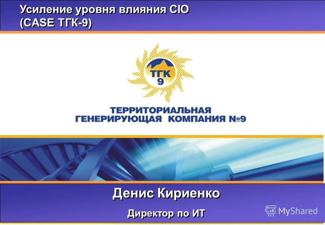 Усиление уровня влияния CIO (CASE ТГК-9) Усиление уровня влияния CIO (CASE ТГК-9) Денис Кириенко Директор по ИТ Денис Кириенко Директор по ИТ