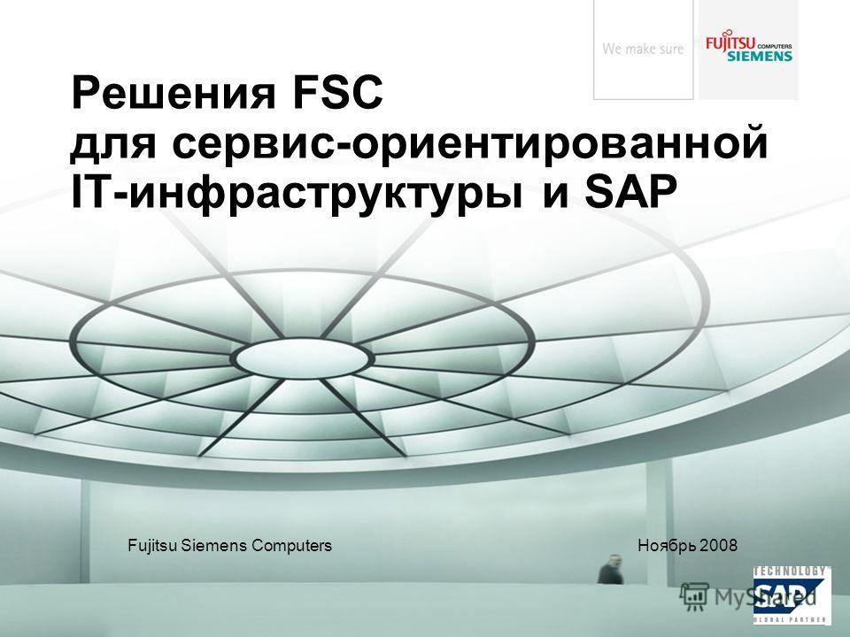 Fujitsu Siemens Computers Ноябрь 2008 Решения FSC для сервис-ориентированной IT-инфраструктуры и SAP
