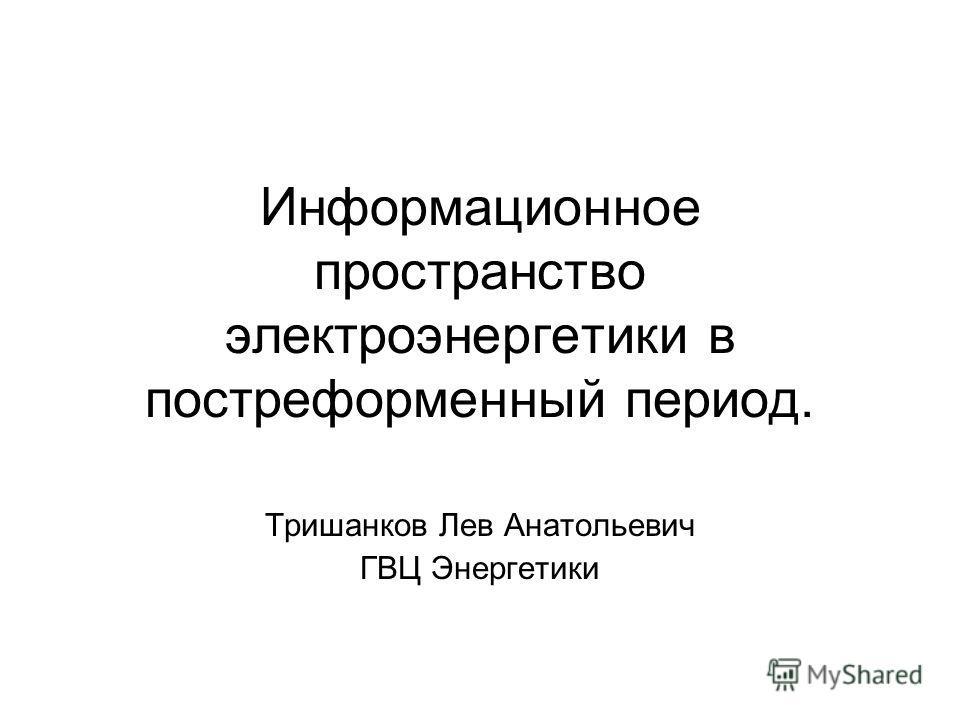 Информационное пространство электроэнергетики в постреформенный период. Тришанков Лев Анатольевич ГВЦ Энергетики