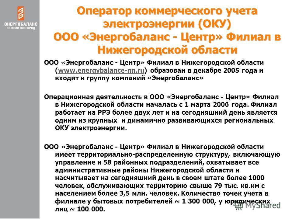 Оператор коммерческого учета электроэнергии (ОКУ) ООО «Энергобаланс - Центр» Филиал в Нижегородской области ООО «Энергобаланс - Центр» Филиал в Нижегородской области (www.energybalance-nn.ru) образован в декабре 2005 года и входит в группу компаний «