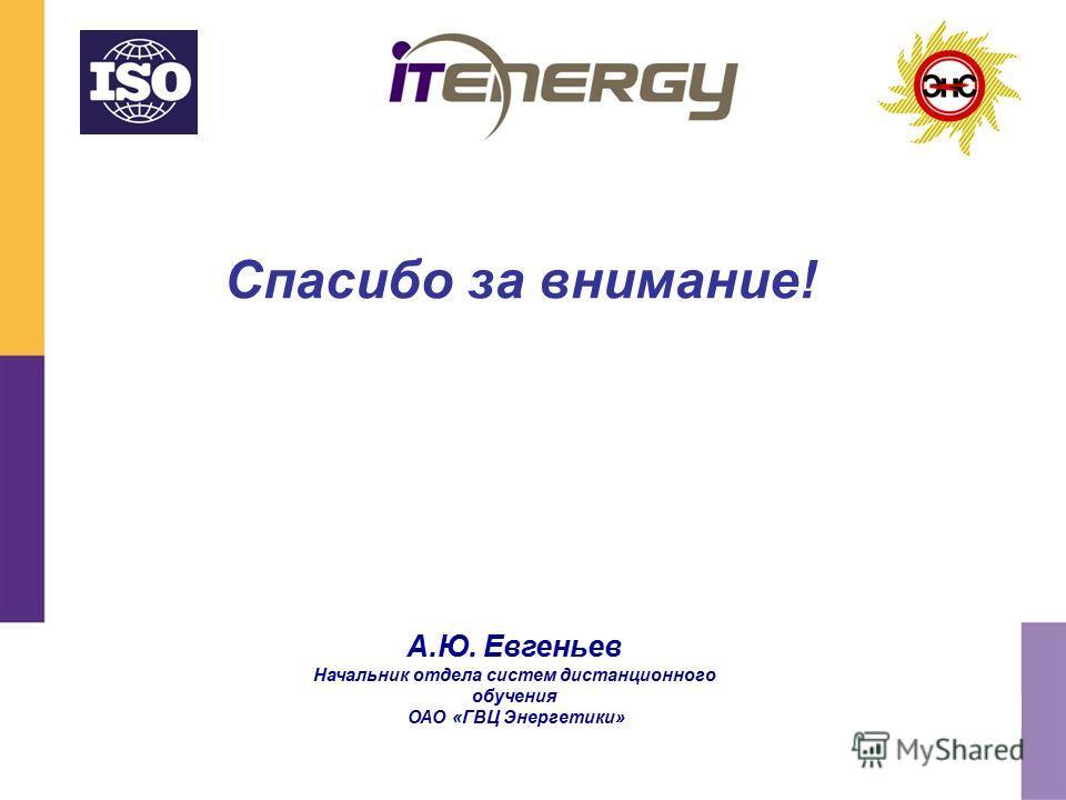 Спасибо за внимание! А.Ю. Евгеньев Начальник отдела систем дистанционного обучения ОАО «ГВЦ Энергетики»