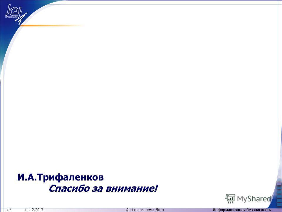 Информационная безопасность14.12.2013 10 © Инфосистемы Джет И.А.Трифаленков Спасибо за внимание!