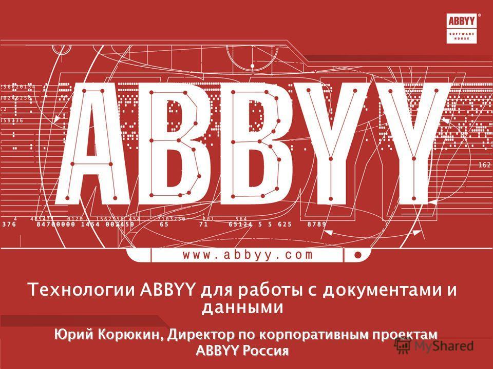 Технологии ABBYY для работы с документами и данными Юрий Корюкин, Директор по корпоративным проектам Юрий Корюкин, Директор по корпоративным проектам ABBYY Россия