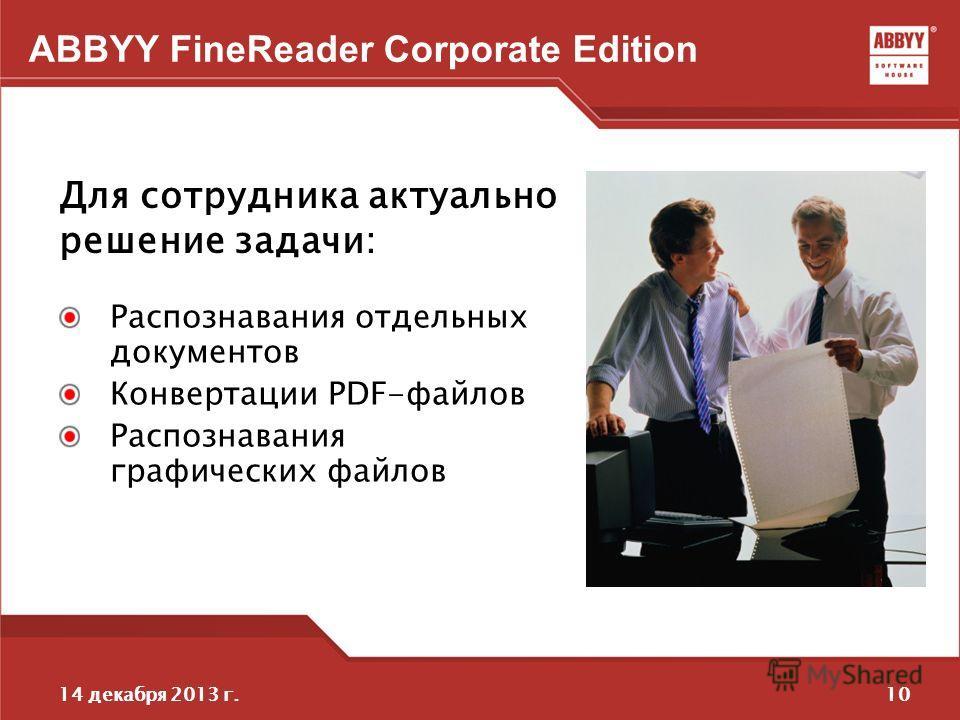 1014 декабря 2013 г. ABBYY FineReader Corporate Edition Распознавания отдельных документов Конвертации PDF-файлов Распознавания графических файлов Для сотрудника актуально решение задачи:
