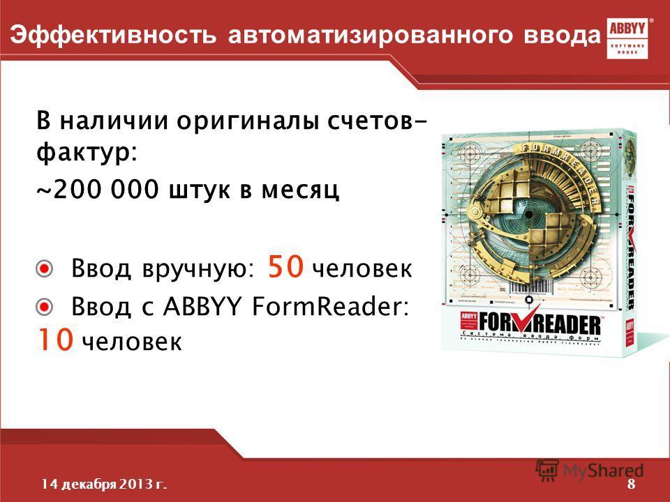 814 декабря 2013 г. Эффективность автоматизированного ввода В наличии оригиналы счетов- фактур: ~200 000 штук в месяц Ввод вручную: 50 человек Ввод с ABBYY FormReader: 10 человек