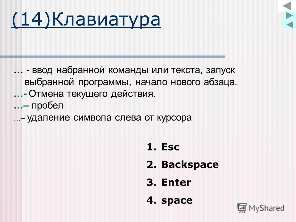 (14)Клавиатура … - ввод набранной команды или текста, запуск выбранной программы, начало нового абзаца. …- Отмена текущего действия. …– пробел …– удаление символа слева от курсора 1.Esc 2.Backspace 3.Enter 4.space