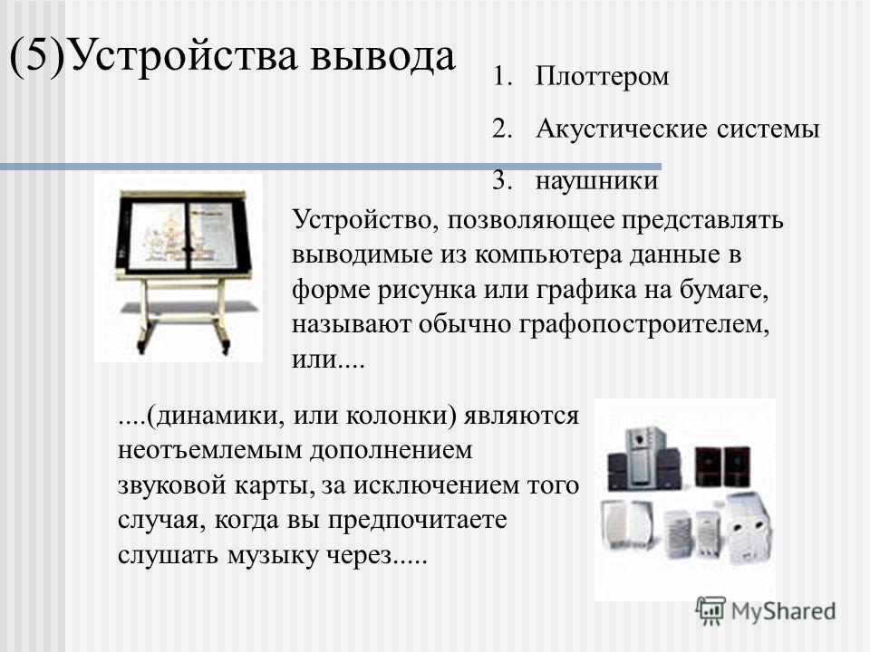 (5)Устройства вывода Устройство, позволяющее представлять выводимые из компьютера данные в форме рисунка или графика на бумаге, называют обычно графопостроителем, или........(динамики, или колонки) являются неотъемлемым дополнением звуковой карты, за